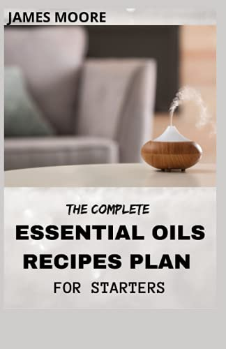 THE COMPLETE ESSENTIAL OIL RECIPES PLAN FOR STARTERS: Essential Oil To Give Health And Beauty