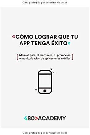 Cómo lograr que tu app tenga éxito: Manual para el lanzamiento, promoción y monitorización de aplicaciones móviles