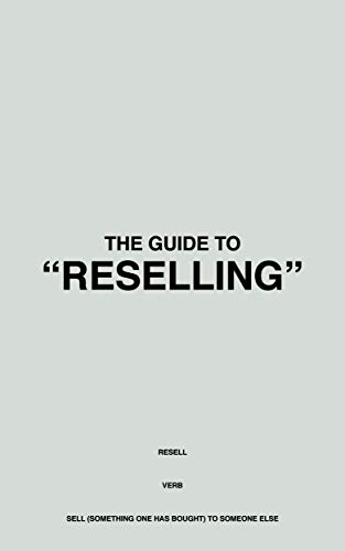 """THE GUIDE TO """"RESELLING"""": Learn how YOU can get involved in the billion-dollar resale market and start making money from home in just a few hours! (English Edition)"""