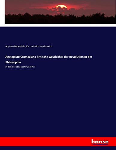 Agatapisto Cromaziano kritische Geschichte der Revolutionen der Philosophie: in den drei letzten Jahrhunderten