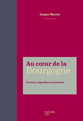Au coeur de la Bourgogne: Terroirs, vignobles et domaines (VINS)
