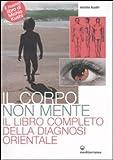 Il corpo non mente. Il libro completo della diagnosi orientale...