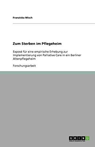 Zum Sterben im Pflegeheim: Exposé für eine empirische Erhebung zur Implementierung von Palliative Care in ein Berliner Altenpflegeheim