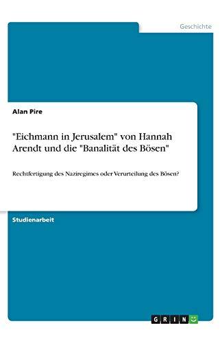 'Eichmann in Jerusalem' von Hannah Arendt und die 'Banalität des Bösen': Rechtfertigung des Naziregimes oder Verurteilung des Bösen?