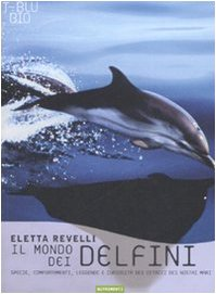Il mondo dei delfini. Specie, comportamenti, leggende e curiosità dei cetacei dei nostri mari. Ediz. illustrata