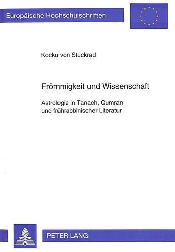 Frömmigkeit und Wissenschaft: Astrologie in Tanach, Qumran und frührabbinischer Literatur: Astrologie in Tanach, Qumran und frhrabbinischer Literatur ... 23: Theology / Série 23: Théologie, Band 572)