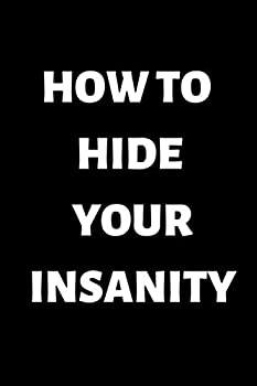 How To Hide Your Insanity  Funny notebook for people who loves sarcasm 100 pages 6x9