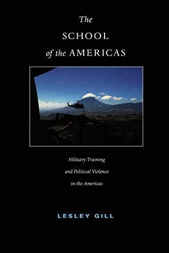 The School of the Americas: Military Training and Political Violence in the Americas (American Encounters/Global Interac