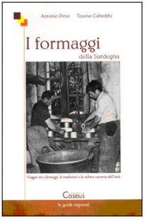 I formaggi della Sardegna. Viaggio tra i formaggi, le tradizioni e la cultura casearia dell'isola