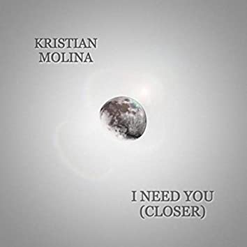 I Need You (Closer)