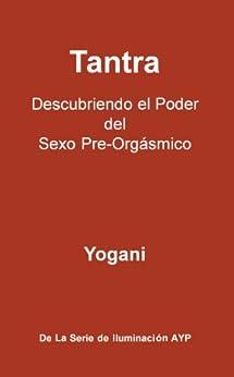 Tantra - Descubriendo el Poder del Sexo Pre-Orgásmico (La Serie De Iluminación AYP nº 3) (Spanish Edition) by [Yogani]