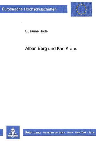 Alban Berg und Karl Kraus: Zur geistigen Biographie des Komponisten der «Lulu» (Europäische Hochschulschriften / European University Studies / ... Musicology / Série 36: Musicologie, Band 36)