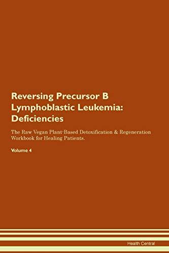 Reversing Precursor B Lymphoblastic Leukemia: Deficiencies The Raw Vegan Plant-Based Detoxification & Regeneration Workbook for Healing Patients. Volume 4