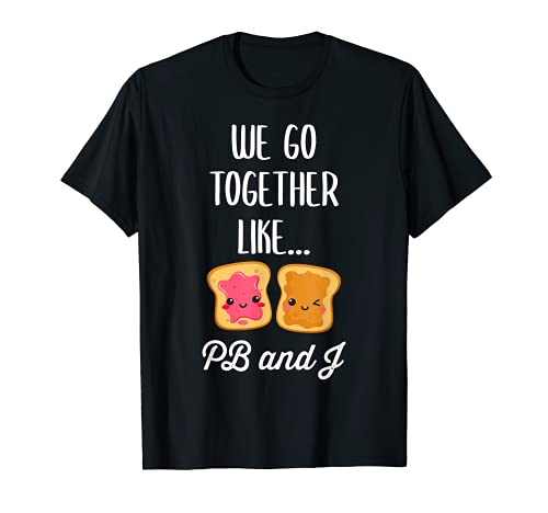 We Go Together Like PB and J - Cute Matching Peanut Butter T-Shirt