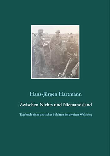 Zwischen Nichts und Niemandsland: Tagebuch eines deutsches Soldaten im zweiten Weltkrieg