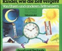 Kinder, wie die Zeit vergeht: Von Uhren und anderen Zeitmessern (Spass mit Technik: Erfindungen - nachgedacht und nacherfunden)