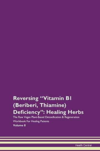 Reversing Vitamin B1 (Beriberi, Thiamine) Deficiency: Healing Herbs The Raw Vegan Plant-Based Detoxification & Regeneration Workbook for Healing Patients. Volume 8
