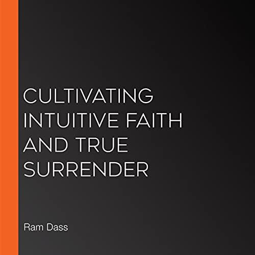 Cultivating Intuitive Faith and True Surrender Audiobook By Ram Dass, Sharon Salzberg, Mirabai Bush cover art
