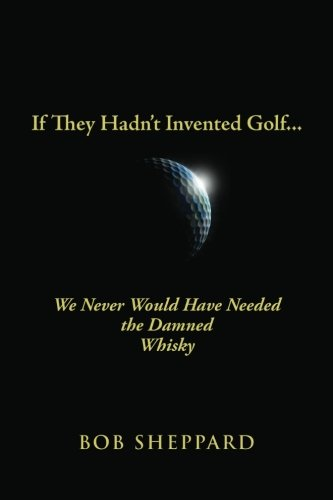 If They Hadn't Invented Golf: We Never Would Have Needed the Damned Whisky