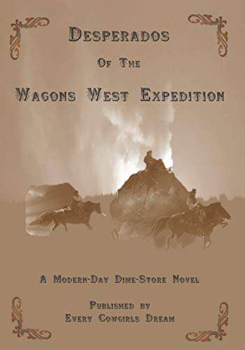 Desperados of The Wagons West Expedition: A Modern Day Dime-Store Novel Published by Every Cowgirl's Dream