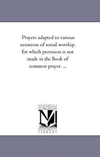 Prayers Adapted to Various Occasions of Social Worship, For Which Provision is Not Made in the Book of Common Prayer. ...