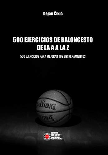 500 EJERCICIOS DE BALONCESTO DE LA A A LA Z: 500 EJERCICIOS PARA MEJORAR TUS ENTRENAMIENTOS