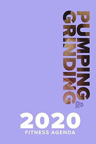 Pumping & Grinding - 2020 Fitness Agenda: Yearly And Weekly Gym Planner