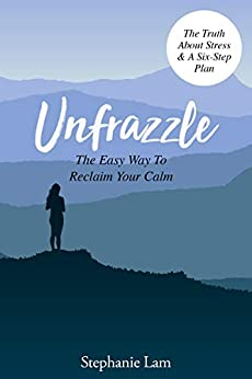Unfrazzle: The Easy Way To Reclaim Your Calm (The Book You Need In These Current Times) by [Stephanie Lam]