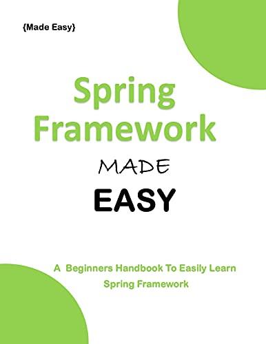 SPRING FRAMEWORK MADE EASY: A beginners Guide To easily Learn Spring Framework Front Cover