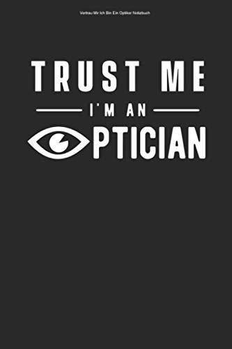 Vertrau Mir Ich Bin Ein Optiker Notizbuch: 100 Seiten   Liniert   Augenoptikerin Sehtest Augen Optik Optiker Augenoptik Brille Auge Augenoptiker Optikerin Optometrist