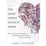 The Heart-Driven Decision Maker: How to Achieve Greater Success and Happiness by Living a Soul-Centered Life