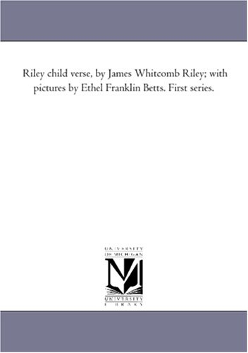 Riley child verse, by James Whitcomb Riley; with pictures by Ethel Franklin Betts. First series.