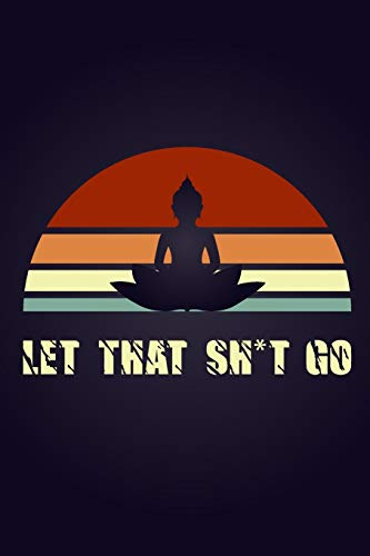 Let That Sh*t Go: A Journal for Leaving Your Bullsh*t Behind and Creating a Happy Life Zen as F*ck Journals perfevt gift idea: Let That Sh*t Go A Journal for Leaving Your Bullsh*t Behind