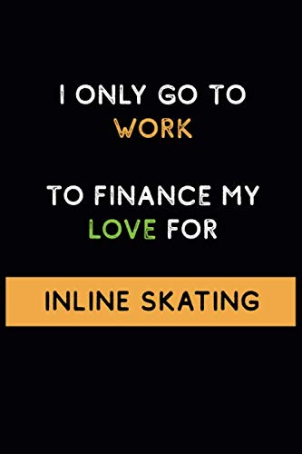 I Only Go to Work To Finance My Love For Inline skating: Funny and Cool Journal Notebook Personalized for Inline skating Lovers, Perfect Gift for Men ... Pages Blank Ruled Lined Composition Notebook