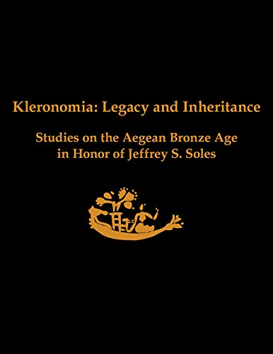 Kleronomia: Legacy and Inheritance: Studies on the Aegean Bronze Age in Honor of Jeffrey S. Soles (Prehistory Monographs)