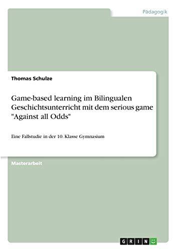 """Game-based learning im Bilingualen Geschichtsunterricht mit dem serious game """"Against all Odds"""": Eine Fallstudie in der 10. Klasse Gymnasium"""