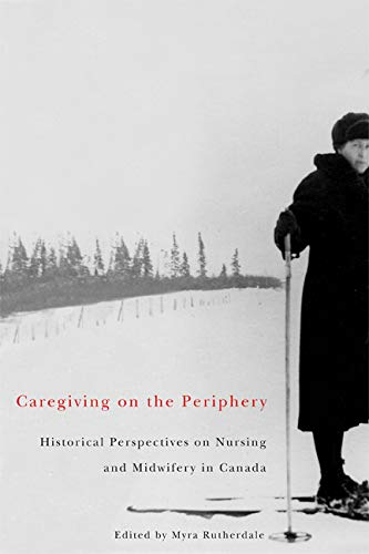 Caregiving on the Periphery: Historical Perspectives on Nursing and Midwifery in Canada (Volume 36) (McGill-Queen's Asso