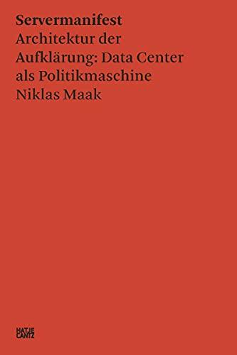 Niklas Maak: Servermanifest: Servermanifest - Architektur der Aufklärung: Data Center als Politikmaschine (Zeitgenössische Kunst)