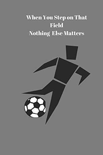 When You Step on That Field  Nothing  Else Matters: Soccer Coaches  Journal Organizer Session Planner  Drill Stat Book  Notepad Defense Field Notes Lined Notebook