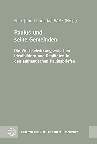 Paulus und seine Gemeinden: Die Wechselwirkung zwischen Idealbildern und Realitäten in den authentischen Paulusbriefen (Arbeiten zur Bibel und ihrer Geschichte (ABG) 66)