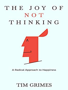 The Joy of Not Thinking: A Radical Approach to Happiness by [Tim Grimes]
