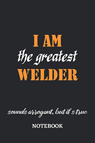 I am the Greatest Welder sounds arrogant, but it's true Notebook: 6x9 inches - 110 blank numbered pages • Greatest Passionate working Job Journal • Gift, Present Idea