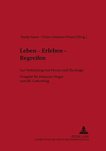Leben - Erleben - Begreifen: Zur Verbindung Von Person Und Theologie- Festgabe Für Johannes Singer Zum 80. Geburtstag: 5 (Linzer Philosophisch-Theologische Beiträge)