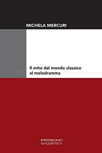 Il mito dal mondo classico al melodramma (Ricerca e saggistica, Band 10)