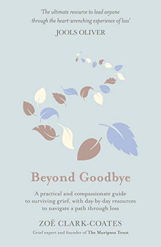 Beyond Goodbye: A practical and compassionate guide to surviving grief, with day-by-day resources to navigate a path through loss by [Zoë Clark-Coates]