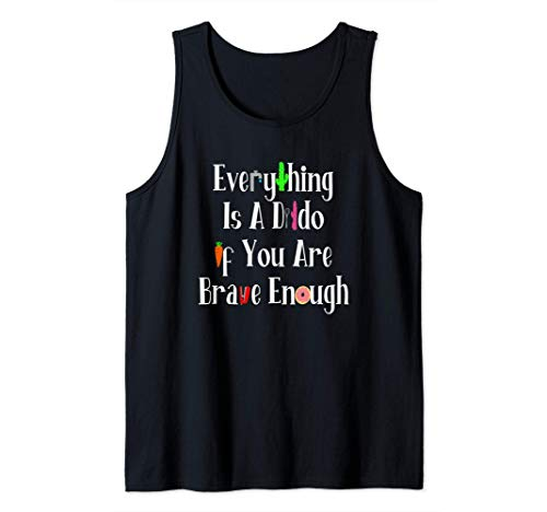 Everything Is A Dildo If You're Brave Enough Tank Top