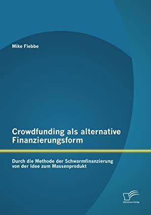 Crowdfunding als alternative Finanzierungsform: Durch die Methode der Schwarmfinanzierung von der Idee zum Massenprodukt : B�cher