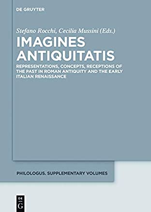 Imagines Antiquitatis: Representations, Concepts, Receptions of the Past in Roman Antiquity and the Early Italian Renaissance (Philologus. Supplemente / Philologus. Supplementary Volumes Vol. 7)