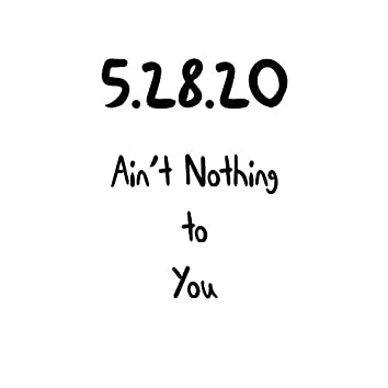 5.28.20 Ain't Nothing to You