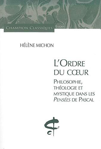 L'Ordre du Coeur. Philosophie, théologie et mystique dans les pensées de Pascal